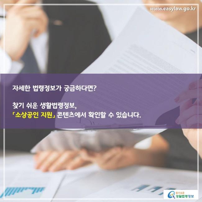 자세한 법령정보가 궁금하다면? 찾기 쉬운 생활법령정보, 「소상공인 지원」 콘텐츠에서 확인할 수 있습니다.